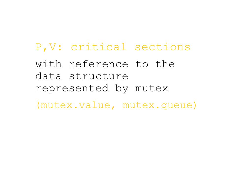 (mutex.value, mutex.queue) P,V: critical sections with reference to the data structure represented by mutex