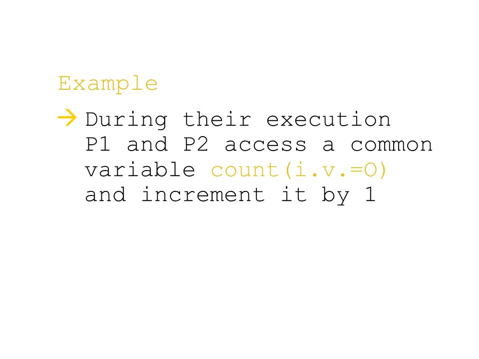 Example  During their execution P1 and P2 access a common variable count(i.v.=O) and increment it by 1
