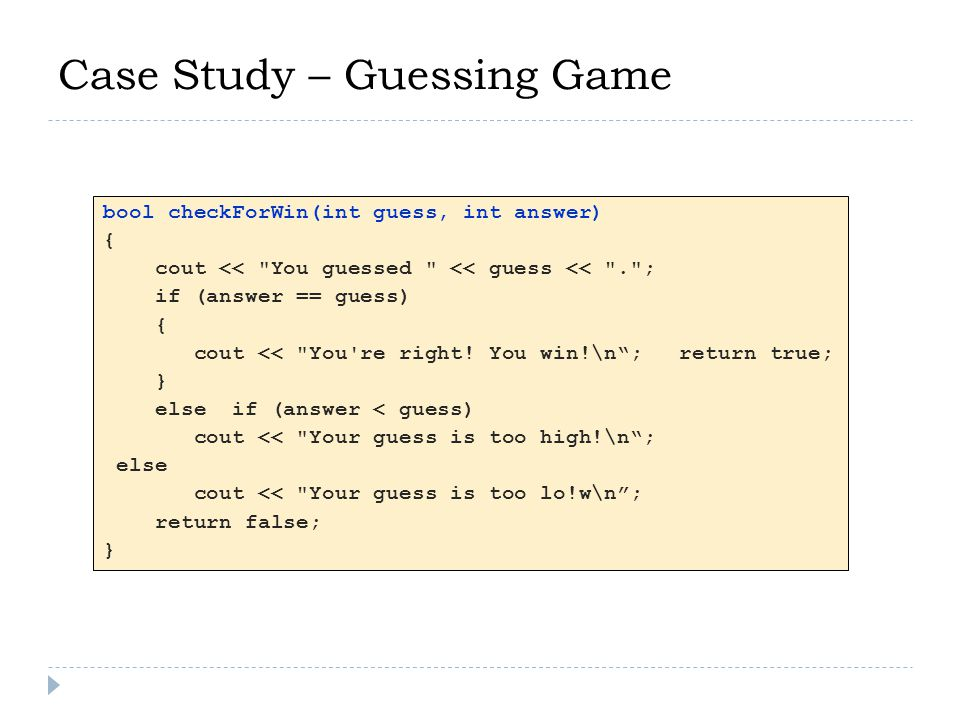 Case Study – Guessing Game bool checkForWin(int guess, int answer) { cout << You guessed << guess << . ; if (answer == guess) { cout << You re right.