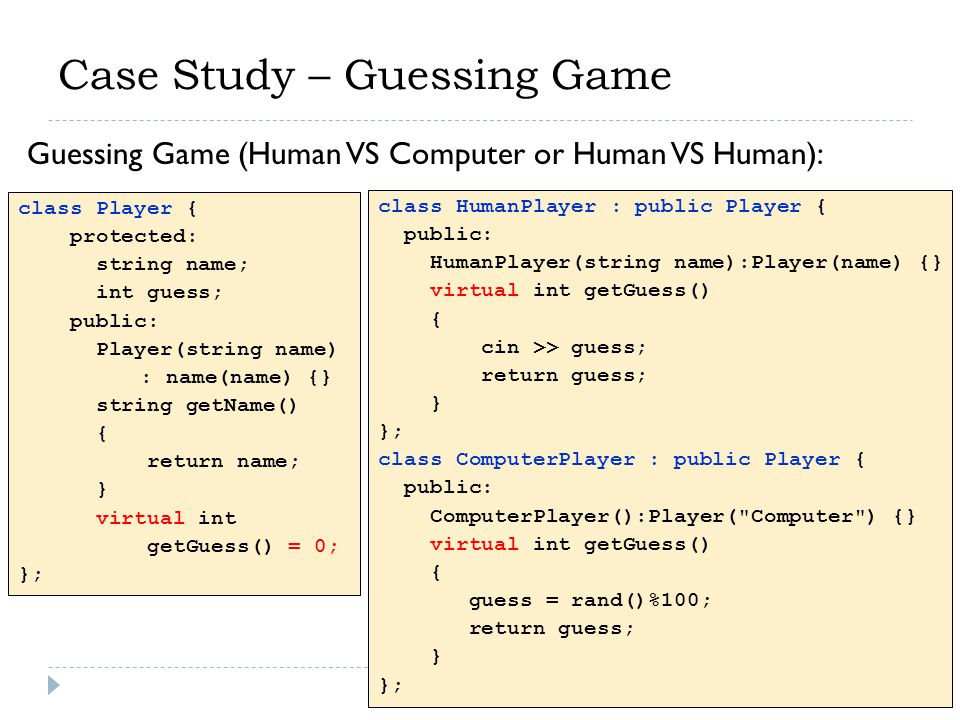 Case Study – Guessing Game class Player { protected: string name; int guess; public: Player(string name) : name(name) {} string getName() { return name; } virtual int getGuess() = 0; }; Guessing Game (Human VS Computer or Human VS Human): class HumanPlayer : public Player { public: HumanPlayer(string name):Player(name) {} virtual int getGuess() { cin >> guess; return guess; } }; class ComputerPlayer : public Player { public: ComputerPlayer():Player( Computer ) {} virtual int getGuess() { guess = rand()%100; return guess; } };