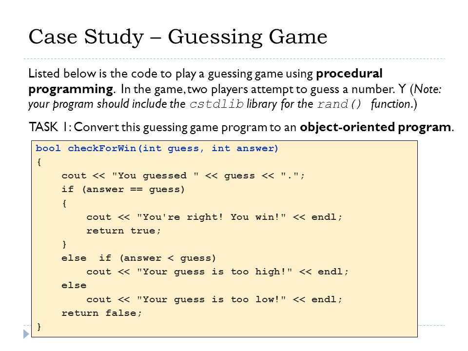 Case Study – Guessing Game void play() { int answer = 0, guess = 0; answer = rand()%100; bool win = false; while (!win) { cout << \nPlayer 1 s turn to guess. << endl; cin >> guess; win = checkForWin(guess, answer); if (win) return; cout << \nPlayer 2 s turn to guess. << endl; cin >> guess; win = checkForWin(guess, answer); } int main() { play(); } HINT The function header of the play function: void play(Player &p1, Player & p2)