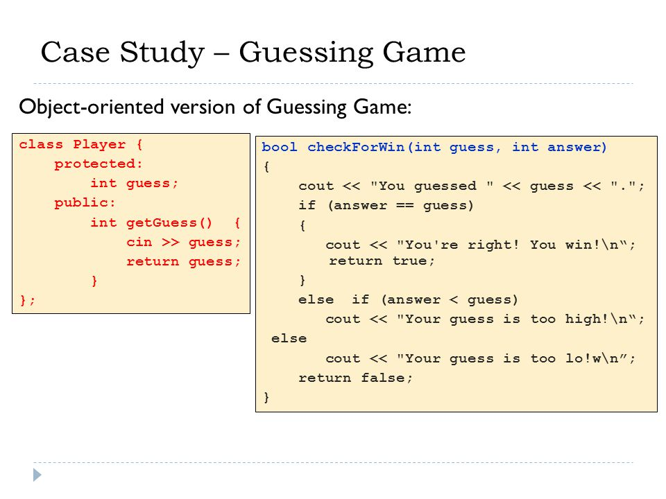 Case Study – Guessing Game class Player { protected: int guess; public: int getGuess() { cin >> guess; return guess; } }; bool checkForWin(int guess,