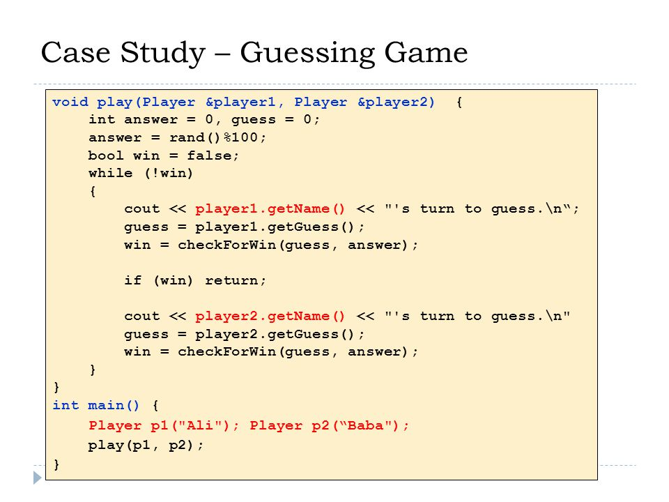 Case Study – Guessing Game void play(Player &player1, Player &player2) { int answer = 0, guess = 0; answer = rand()%100; bool win = false; while (!win) { cout << player1.getName() << s turn to guess.\n ; guess = player1.getGuess(); win = checkForWin(guess, answer); if (win) return; cout << player2.getName() << s turn to guess.\n guess = player2.getGuess(); win = checkForWin(guess, answer); } int main() { Player p1( Ali ); Player p2( Baba ); play(p1, p2); }