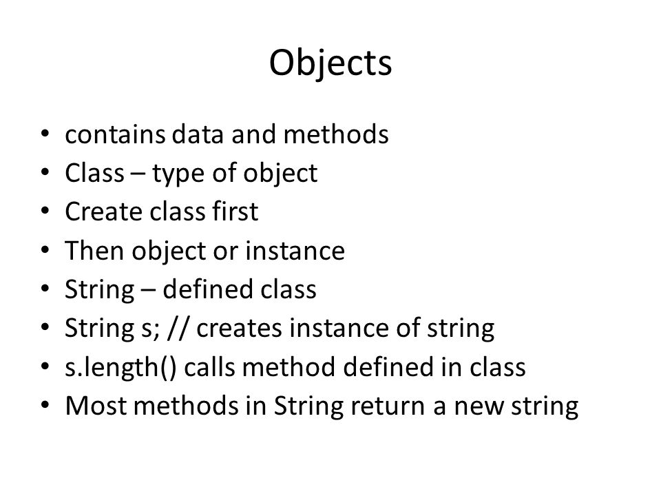 Objects contains data and methods Class – type of object Create class first Then object or instance String – defined class String s; // creates instan
