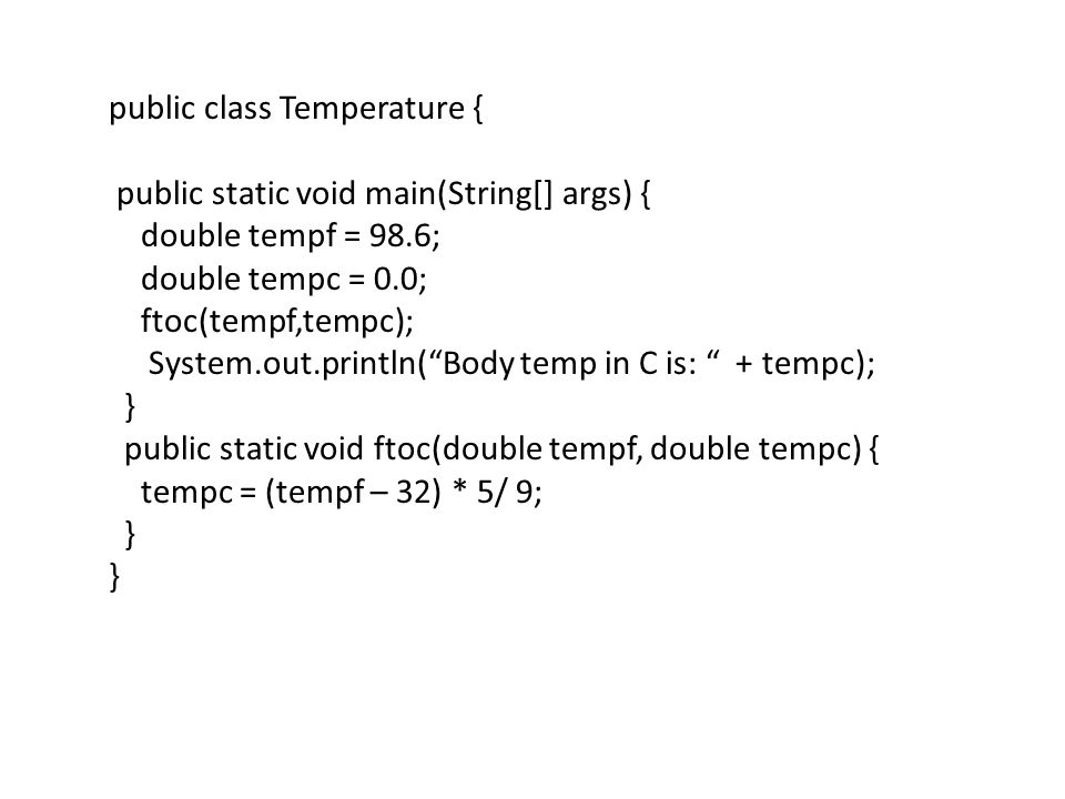 "public class Temperature { public static void main(String[] args) { double tempf = 98.6; double tempc = 0.0; ftoc(tempf,tempc); System.out.println(""Bo"