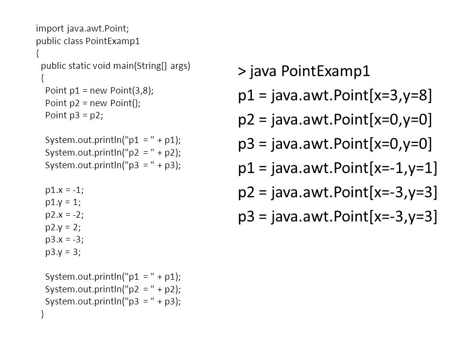 import java.awt.Point; public class PointExamp1 { public static void main(String[] args) { Point p1 = new Point(3,8); Point p2 = new Point(); Point p3