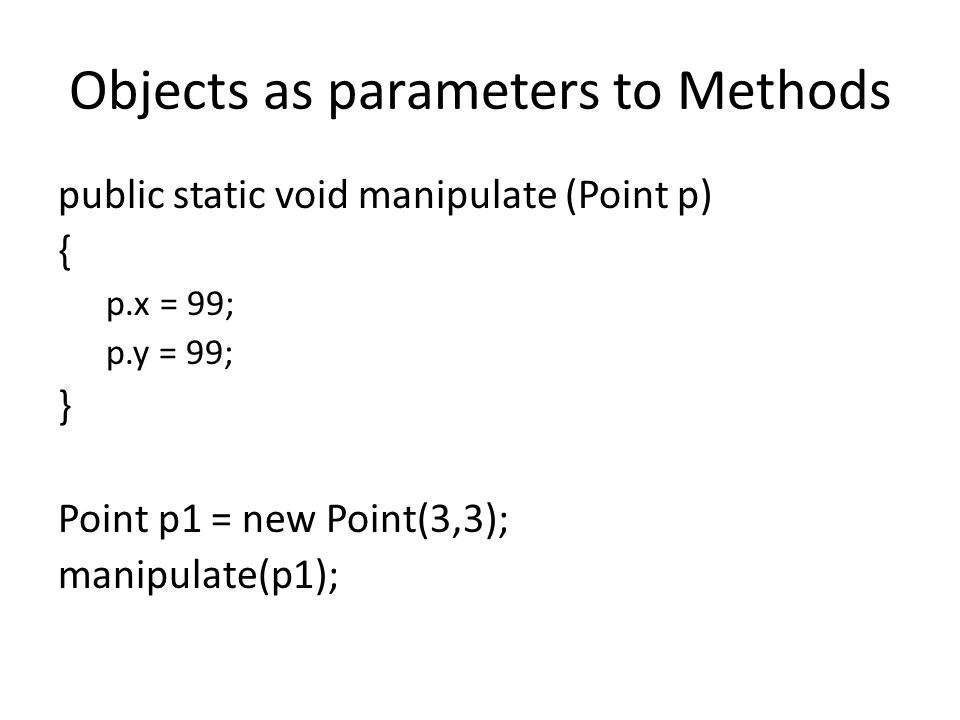 Objects as parameters to Methods public static void manipulate (Point p) { p.x = 99; p.y = 99; } Point p1 = new Point(3,3); manipulate(p1);