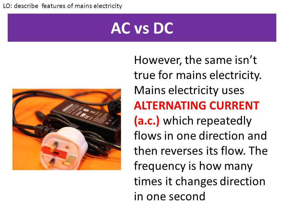 AC vs DC If you turn on any battery powered device the electricity will only ever flow in one direction. This is called DIRECT CURRRENT (d.c.) as the