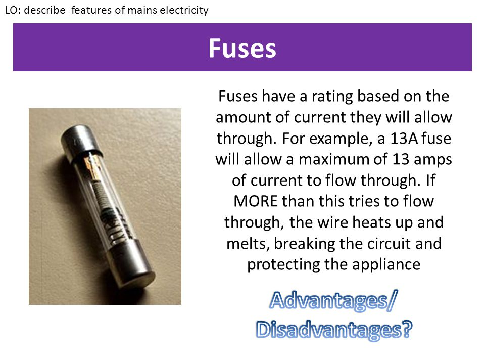 Fuses A fuse is a component that has a wire running through it made of a different material/thickness than the rest of the circuit.