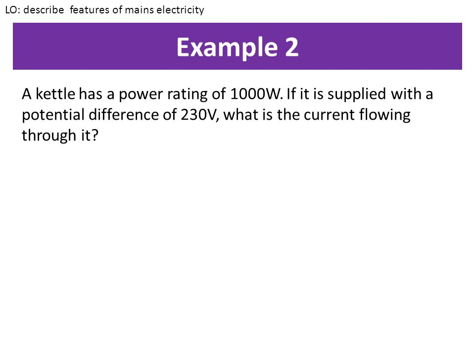 Example 1 Calculate the power of a bulb if it is supplied with a potential difference of 230V and the current flowing through it is 0.4A LO: describe
