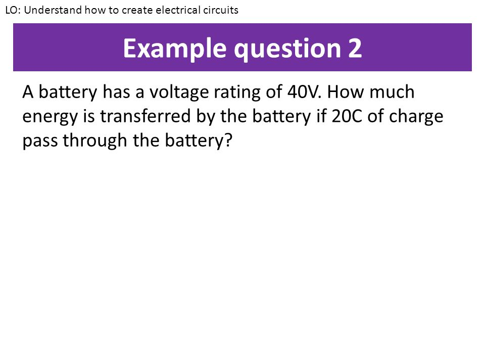 Example question 1 A battery transfers 30J for every coulomb of charge that passes through the battery. What is the potential difference of the batter