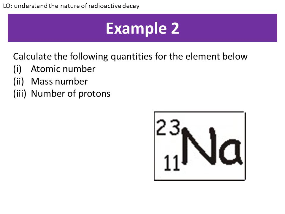 Example 1 Calculate the following quantities for the element below (i)Atomic number (ii)Mass number (iii)Number of protons (iv)Number of electrons (v)Number of neutrons LO: understand the nature of radioactive decay