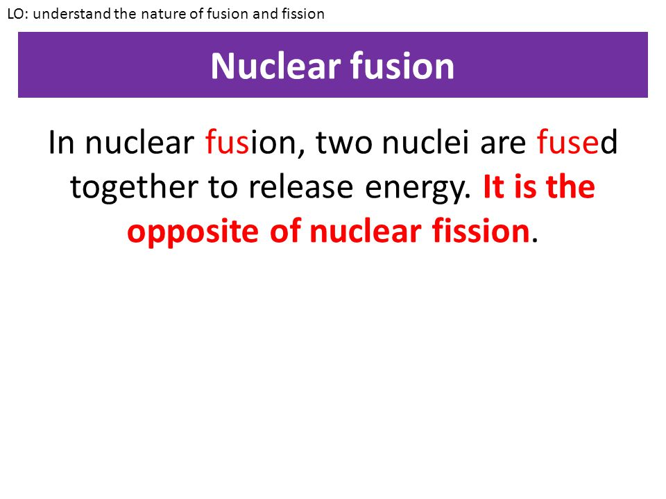 Uranium nucleus Neutron Nuclear Fission LO: understand the nature of fusion and fission In fission, one nuclei is split into smaller nuclei to release energy.