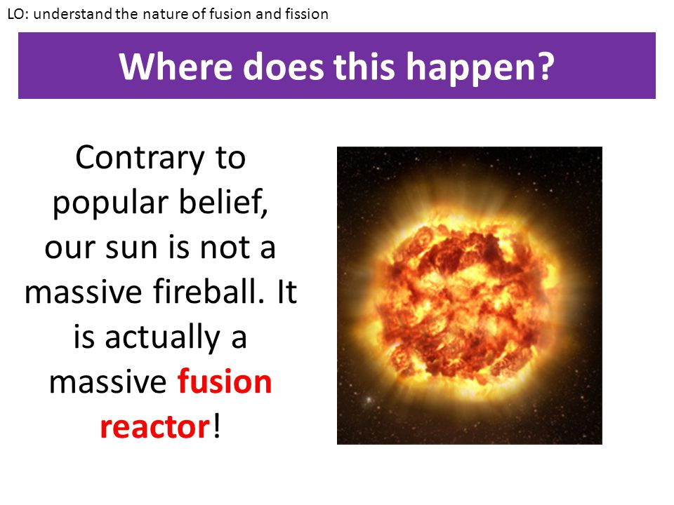 Nuclear fusion LO: understand the nature of fusion and fission In nuclear fusion, two nuclei are fused together to release energy. It is the opposite
