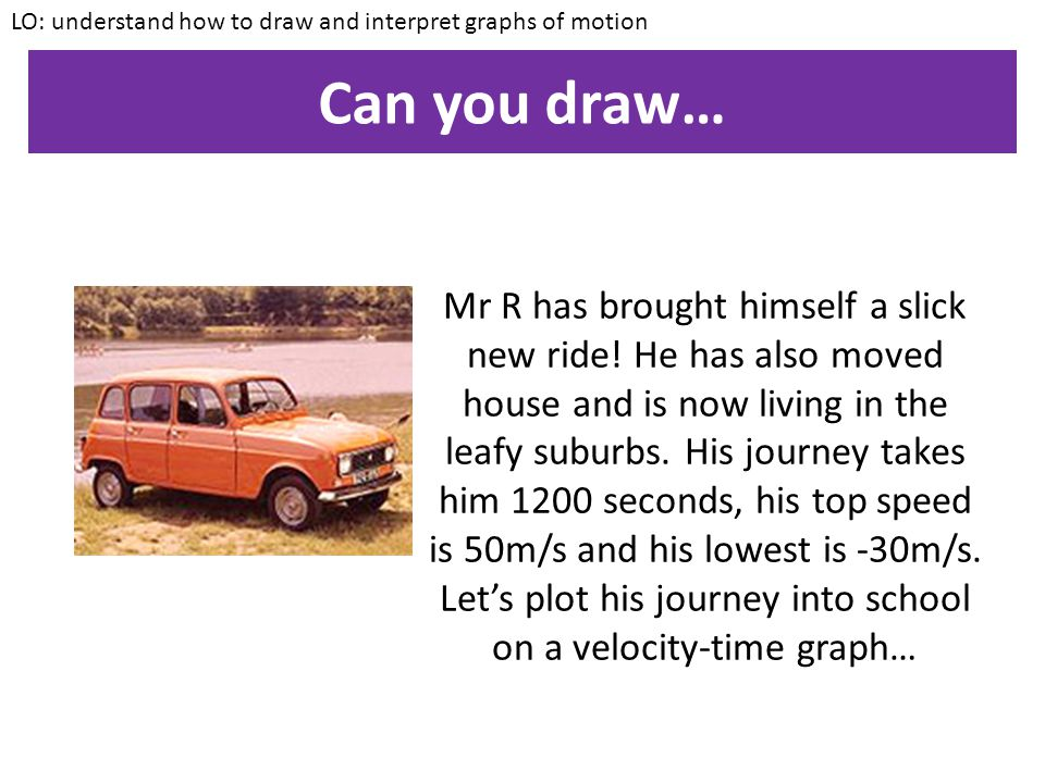 One last definition LO: understand how to draw and interpret graphs of motion Two cars are travelling on a road in opposite directions. One is travell