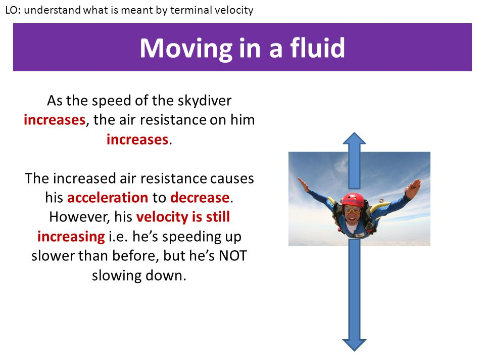 Moving in a fluid LO: understand what is meant by terminal velocity Let's think about what happens when an object moves through a fluid by considering a skydiver When the skydiver FIRST jumps out of the aircraft, gravity causes him to accelerate.