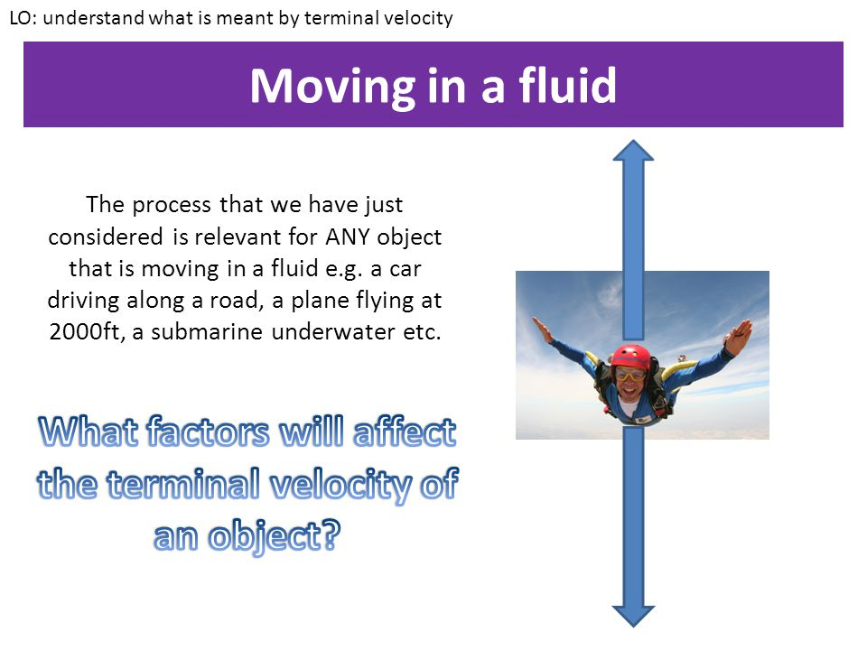 Moving in a fluid LO: understand what is meant by terminal velocity After a certain amount of time, the weight of the skydiver and the air resistance