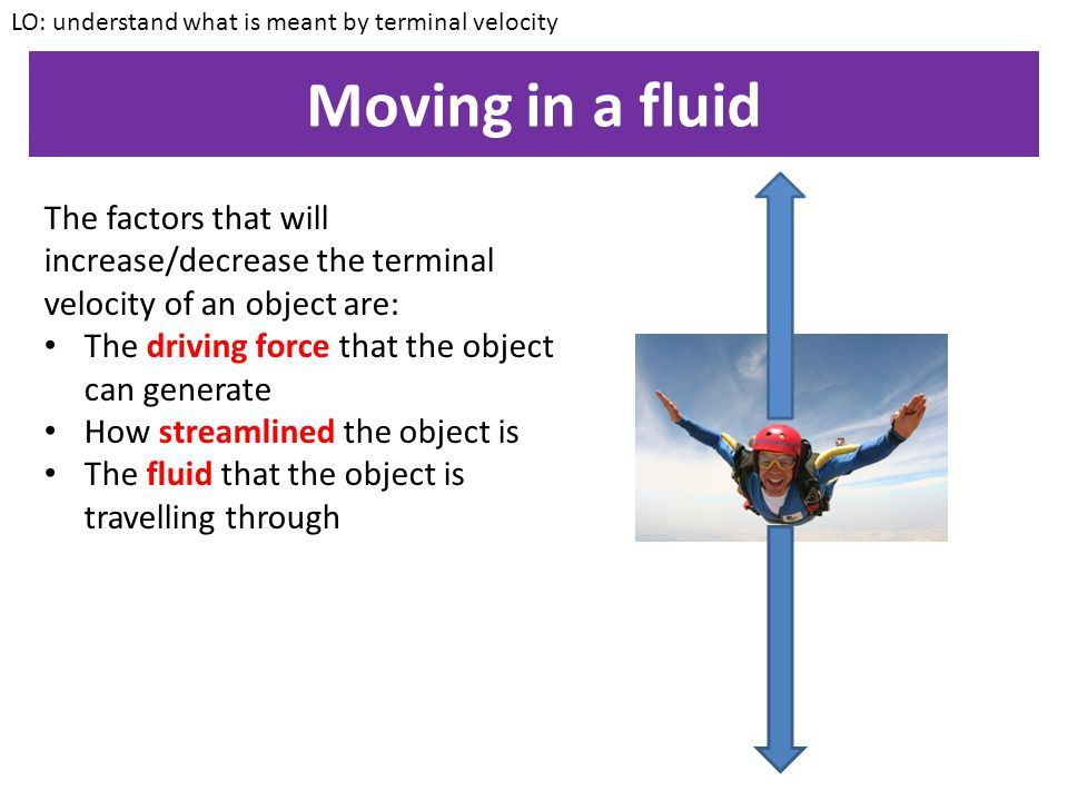 Moving in a fluid LO: understand what is meant by terminal velocity The process that we have just considered is relevant for ANY object that is moving in a fluid e.g.