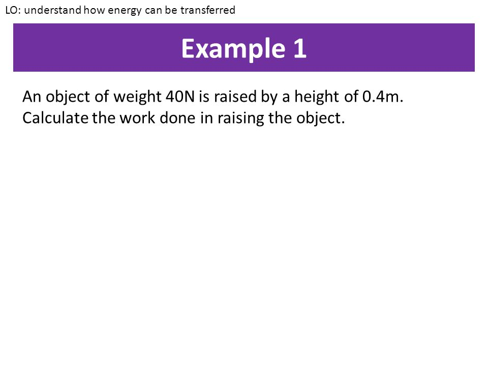 Calculating work LO: understand how energy can be transferred The work done by an object is equal to the amount of energy that it transfers Work done