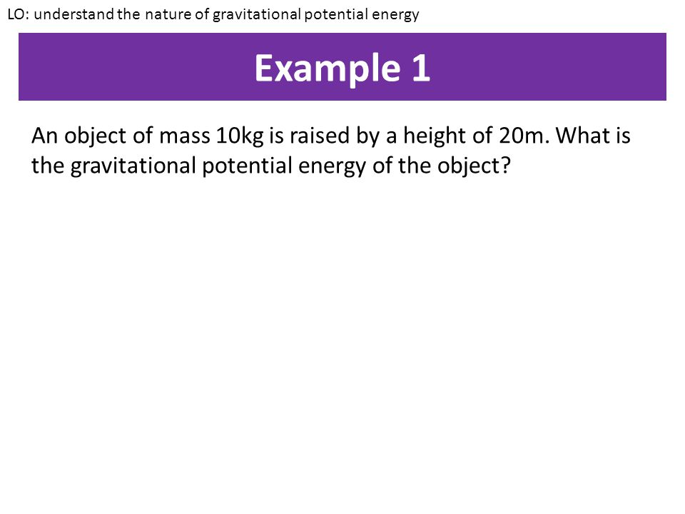Gravitational Potential Energy GPE = mass x LO: understand the nature of gravitational potential energy Gravitational Field strength x height GPE = m