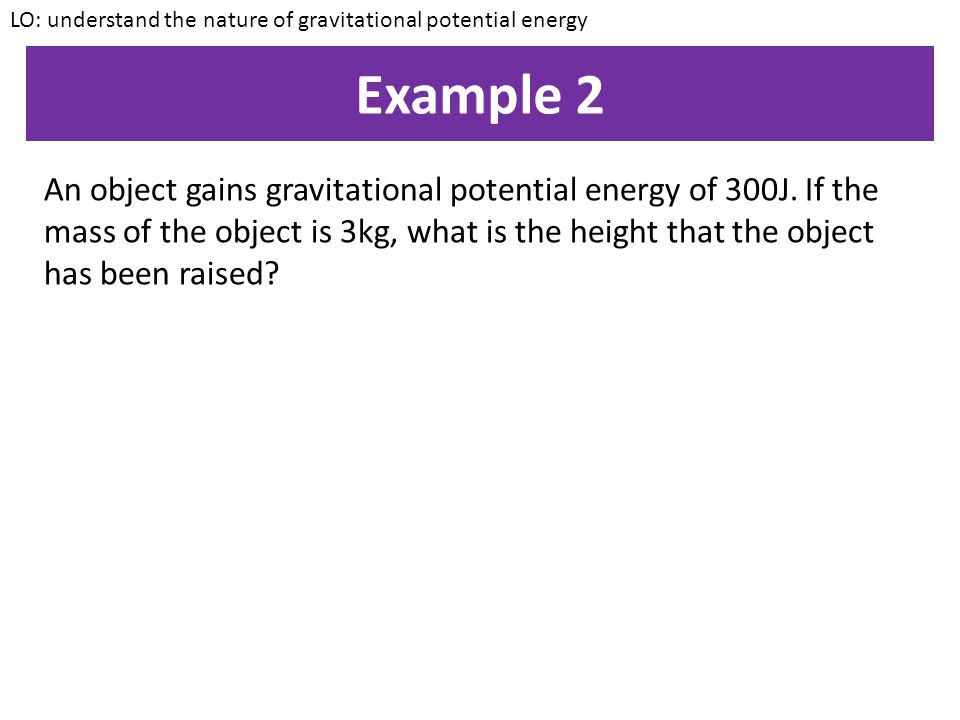 Example 1 An object of mass 10kg is raised by a height of 20m. What is the gravitational potential energy of the object? LO: understand the nature of