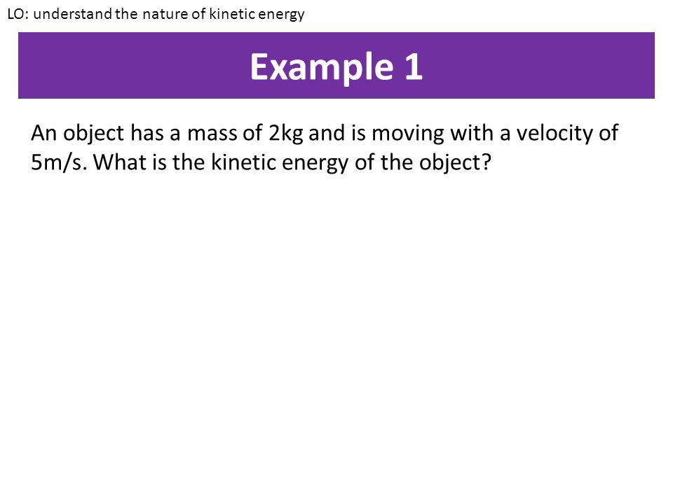 Kinetic energy KE = ½ x m x v² LO: understand the nature of kinetic energy KE = kinetic energy (J) m = mass (kg) v = velocity (m/s)
