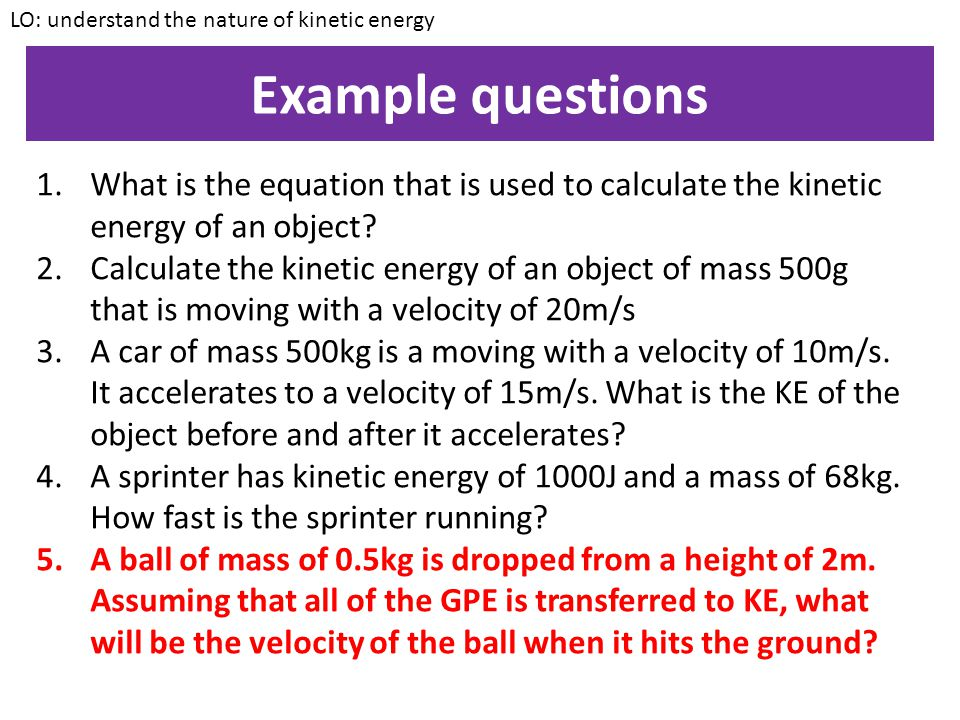Example 2 An object of mass 300g has 600J of kinetic energy. How fast is the object moving? LO: understand the nature of kinetic energy