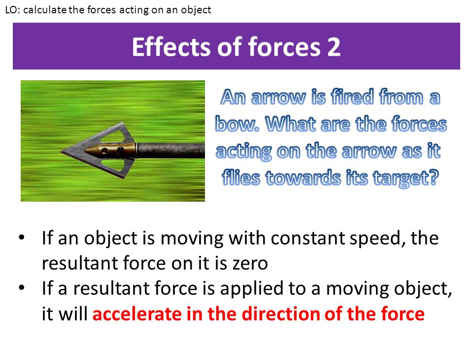 Effects of forces 1 LO: calculate the forces acting on an object The resultant force on a stationary (not moving) object is zero.
