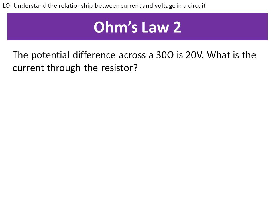 Ohm's Law 1 Calculate the potential difference across a 4Ω resistor when the current through it is 10A. LO: Understand the relationship-between curren