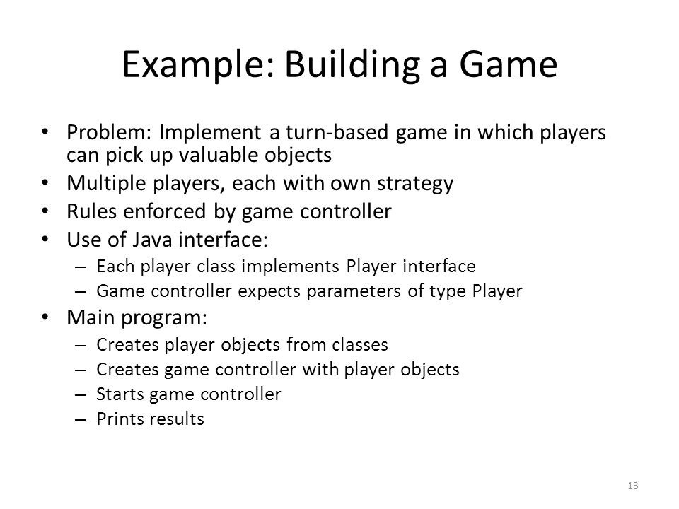 Example: Building a Game Problem: Implement a turn-based game in which players can pick up valuable objects Multiple players, each with own strategy Rules enforced by game controller Use of Java interface: – Each player class implements Player interface – Game controller expects parameters of type Player Main program: – Creates player objects from classes – Creates game controller with player objects – Starts game controller – Prints results 13