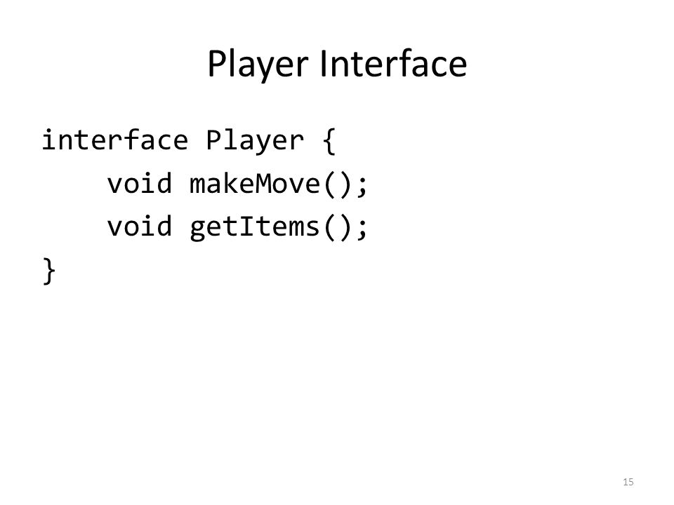 Player Interface interface Player { void makeMove(); void getItems(); } 15