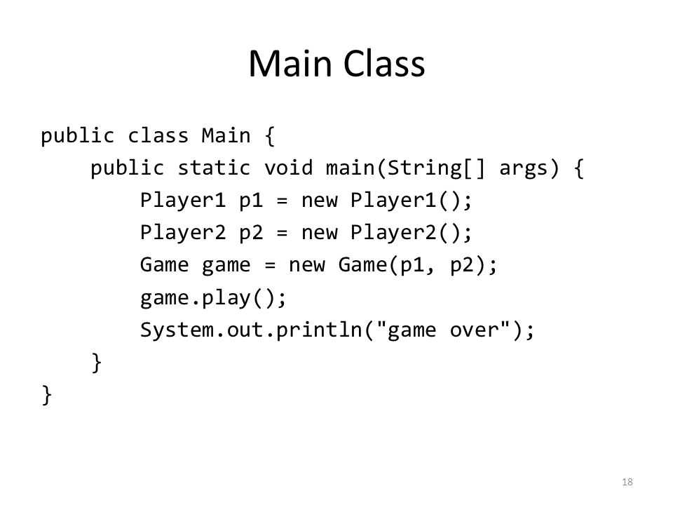 Main Class public class Main { public static void main(String[] args) { Player1 p1 = new Player1(); Player2 p2 = new Player2(); Game game = new Game(p1, p2); game.play(); System.out.println( game over ); } 18