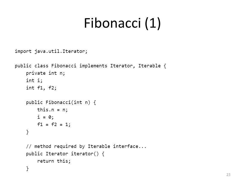 Fibonacci (1) import java.util.Iterator; public class Fibonacci implements Iterator, Iterable { private int n; int i; int f1, f2; public Fibonacci(int n) { this.n = n; i = 0; f1 = f2 = 1; } // method required by Iterable interface...