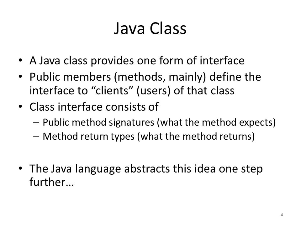 Java Class A Java class provides one form of interface Public members (methods, mainly) define the interface to clients (users) of that class Class interface consists of – Public method signatures (what the method expects) – Method return types (what the method returns) The Java language abstracts this idea one step further… 4