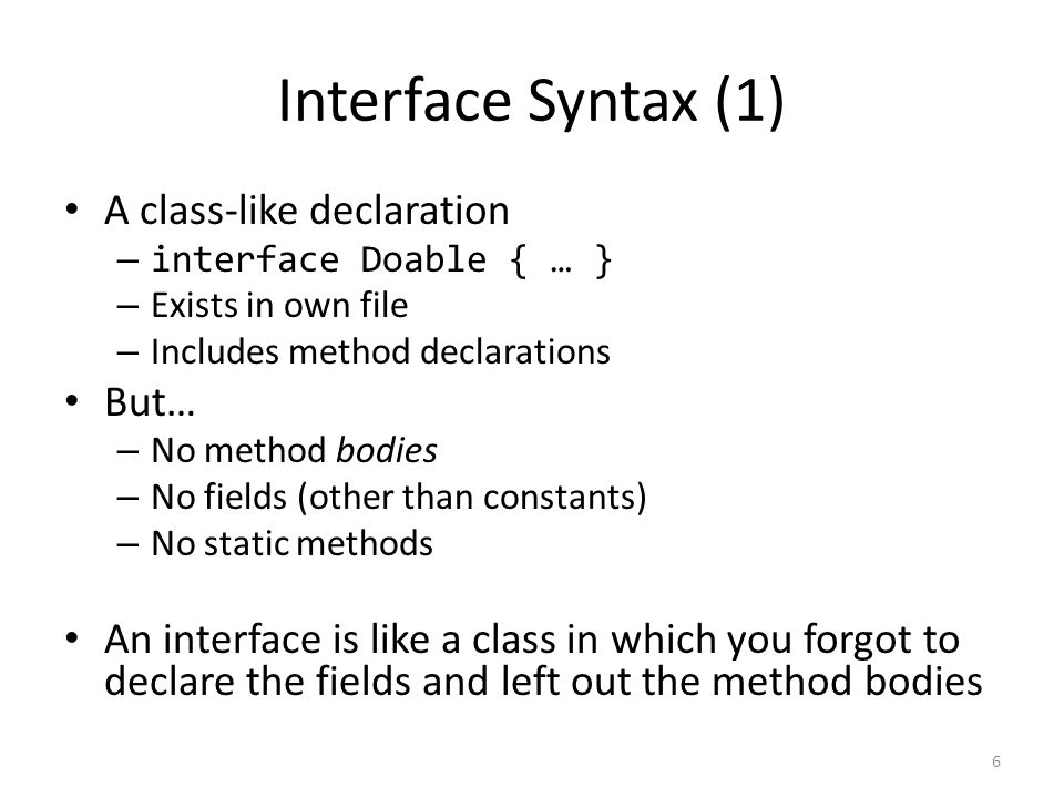 Interface Syntax (1) A class-like declaration – interface Doable { … } – Exists in own file – Includes method declarations But… – No method bodies – No fields (other than constants) – No static methods An interface is like a class in which you forgot to declare the fields and left out the method bodies 6