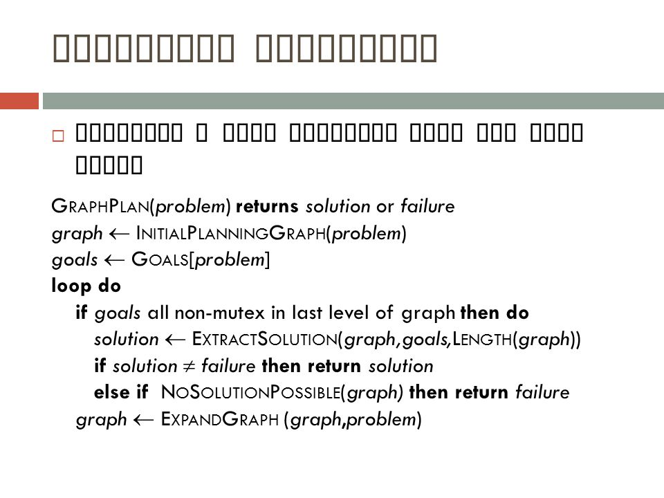 Graphplan Algorithm  Extracts a plan directly from the plan graph G RAPH P LAN (problem) returns solution or failure graph  I NITIAL P LANNING G RAPH (problem) goals  G OALS [problem] loop do if goals all non-mutex in last level of graph then do solution  E XTRACT S OLUTION (graph,goals,L ENGTH (graph)) if solution  failure then return solution else if N O S OLUTION P OSSIBLE (graph) then return failure graph  E XPAND G RAPH (graph,problem)