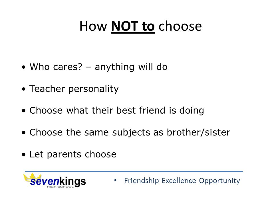 Friendship Excellence Opportunity How NOT to choose Who cares? – anything will do Teacher personality Choose what their best friend is doing Choose th