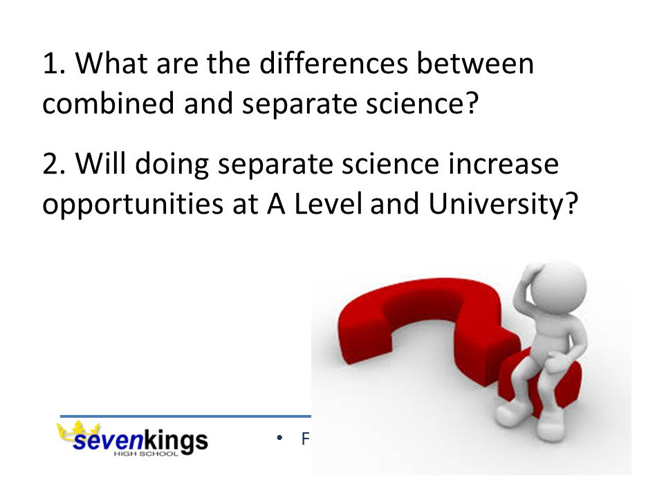 Friendship Excellence Opportunity 2. Will doing separate science increase opportunities at A Level and University? 1. What are the differences between