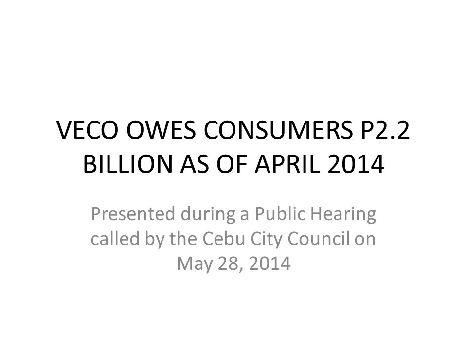 VECO OWES CONSUMERS P2.2 BILLION AS OF APRIL 2014 Presented during a Public Hearing called by the Cebu City Council on May 28, 2014