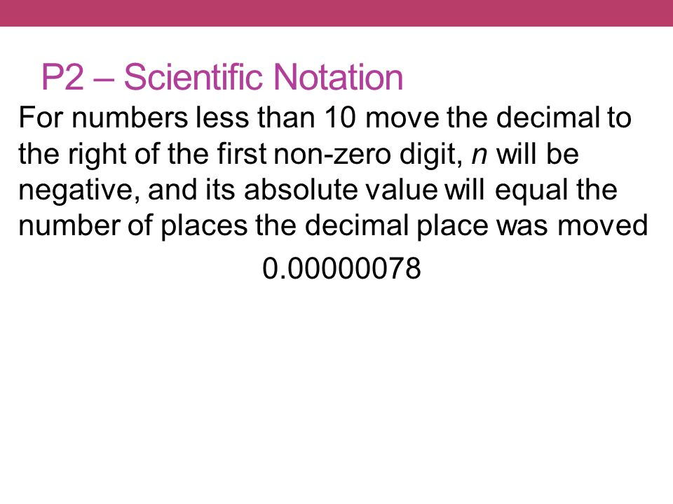 For numbers less than 10 move the decimal to the right of the first non-zero digit, n will be negative, and its absolute value will equal the number of places the decimal place was moved 0.00000078