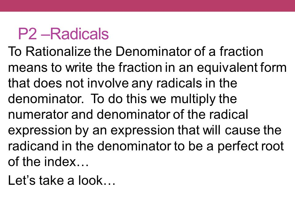 To Rationalize the Denominator of a fraction means to write the fraction in an equivalent form that does not involve any radicals in the denominator.