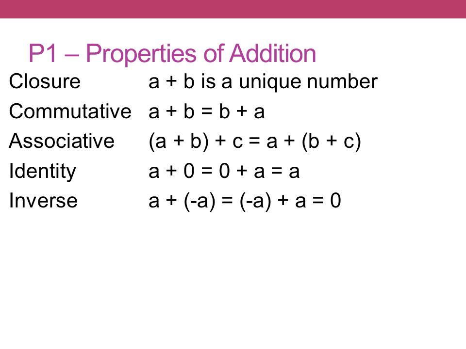 P1 – Properties of Addition Closurea + b is a unique number Commutativea + b = b + a Associative(a + b) + c = a + (b + c) Identitya + 0 = 0 + a = a Inversea + (-a) = (-a) + a = 0