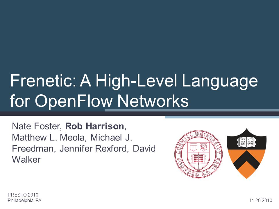 Frenetic: A High-Level Language for OpenFlow Networks Nate Foster, Rob Harrison, Matthew L. Meola, Michael J. Freedman, Jennifer Rexford, David Walker