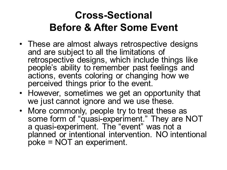 Cross-Sectional Before & After Some Event These are almost always retrospective designs and are subject to all the limitations of retrospective design