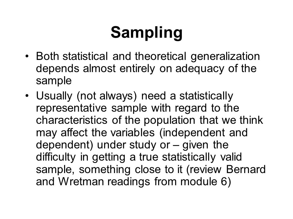 Sampling Both statistical and theoretical generalization depends almost entirely on adequacy of the sample Usually (not always) need a statistically r