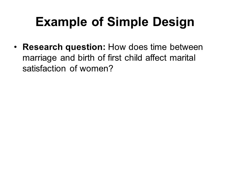 Example of Simple Design Research question: How does time between marriage and birth of first child affect marital satisfaction of women?