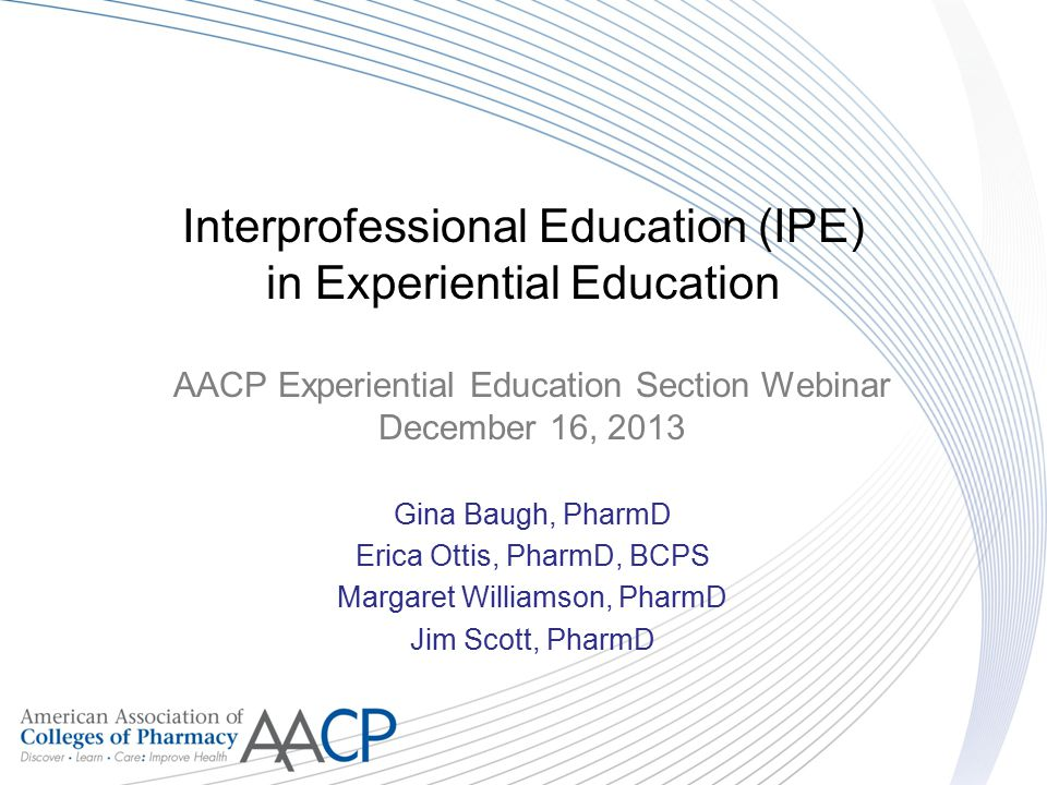 Interprofessional Education (IPE) in Experiential Education AACP Experiential Education Section Webinar December 16, 2013 Gina Baugh, PharmD Erica Ott
