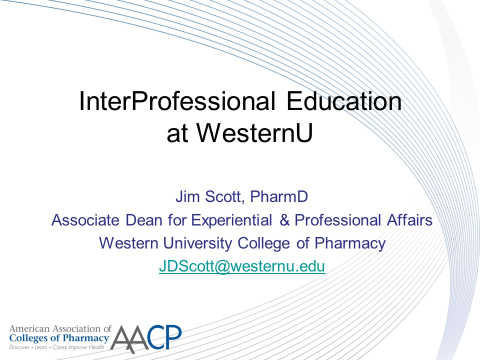InterProfessional Education at WesternU Jim Scott, PharmD Associate Dean for Experiential & Professional Affairs Western University College of Pharmac