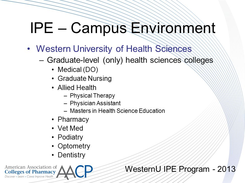 IPE – Campus Environment Western University of Health Sciences –Graduate-level (only) health sciences colleges Medical (DO) Graduate Nursing Allied He