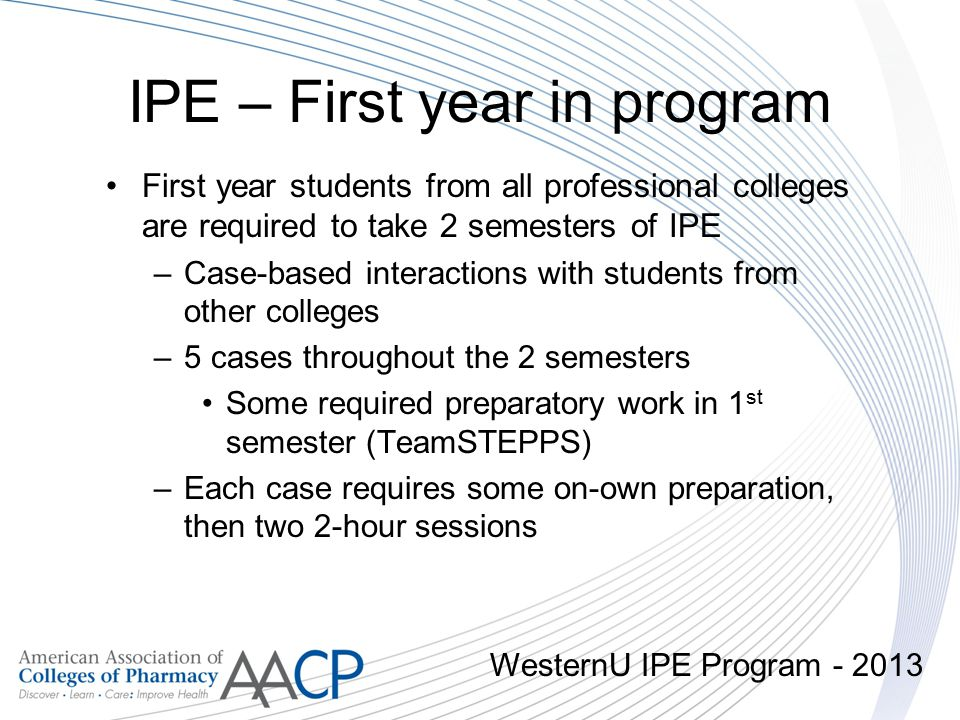 IPE – First year in program First year students from all professional colleges are required to take 2 semesters of IPE –Case-based interactions with s